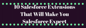 10 Salesforce Extensions That Will Make You Salesforce Expert