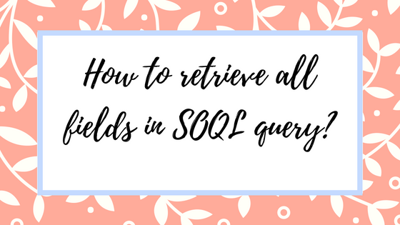 How to retrieve all the fields in SOQL query (Salesforce
